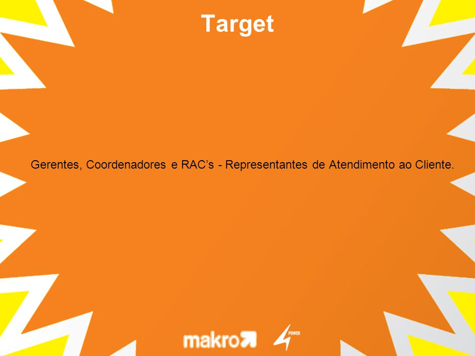 Gerentes, Coordenadores e RACs - Representantes de Atendimento ao Cliente. Target