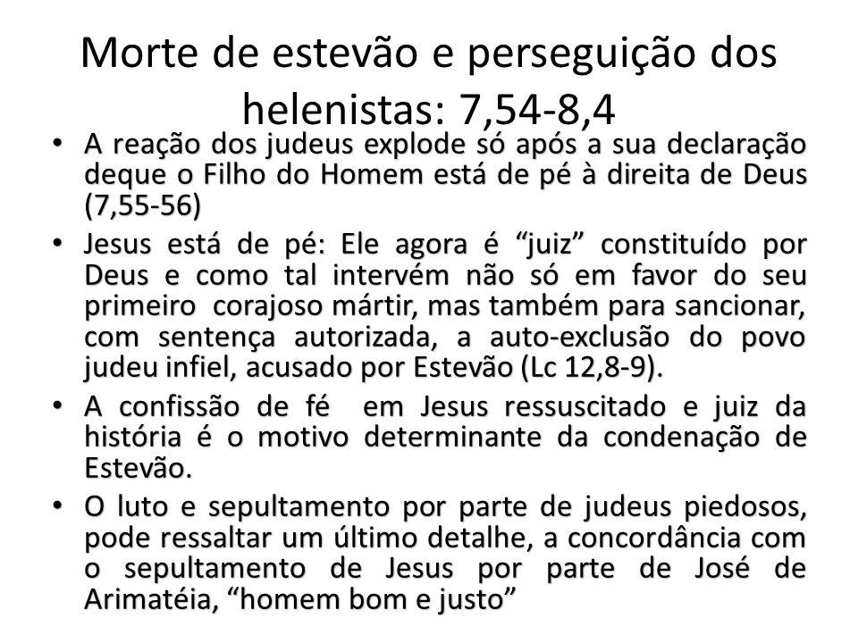 Morte de estevão e perseguição dos helenistas: 7,54-8,4 A reação dos judeus explode só após a sua declaração deque o Filho do Homem está de pé à direita de Deus (7,55-56) A reação dos judeus explode só após a sua declaração deque o Filho do Homem está de pé à direita de Deus (7,55-56) Jesus está de pé: Ele agora é juiz constituído por Deus e como tal intervém não só em favor do seu primeiro corajoso mártir, mas também para sancionar, com sentença autorizada, a auto-exclusão do povo judeu infiel, acusado por Estevão (Lc 12,8-9).