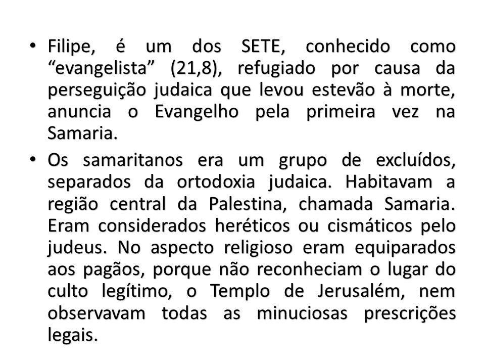 Filipe, é um dos SETE, conhecido como evangelista (21,8), refugiado por causa da perseguição judaica que levou estevão à morte, anuncia o Evangelho pela primeira vez na Samaria.