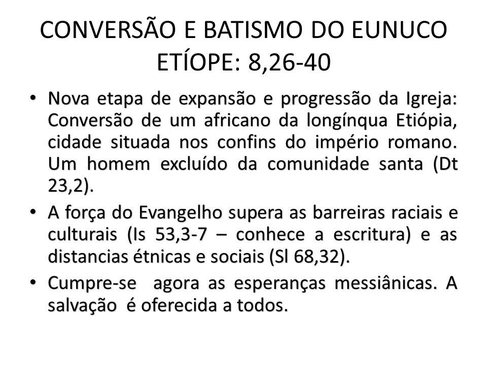 CONVERSÃO E BATISMO DO EUNUCO ETÍOPE: 8,26-40 Nova etapa de expansão e progressão da Igreja: Conversão de um africano da longínqua Etiópia, cidade situada nos confins do império romano.