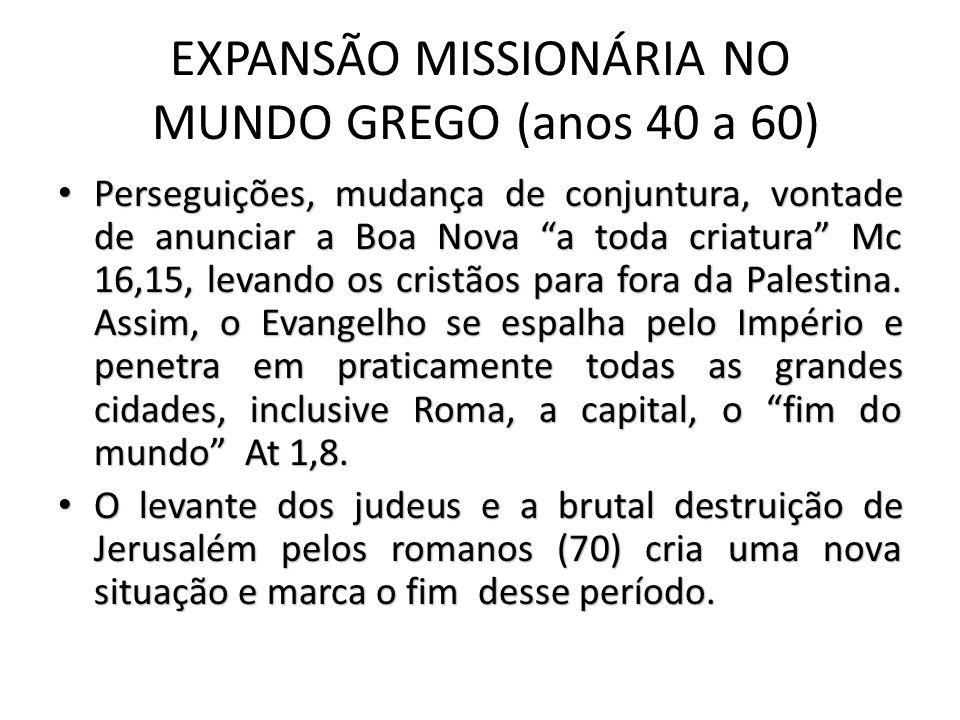 EXPANSÃO MISSIONÁRIA NO MUNDO GREGO (anos 40 a 60) Perseguições, mudança de conjuntura, vontade de anunciar a Boa Nova a toda criatura Mc 16,15, levando os cristãos para fora da Palestina.