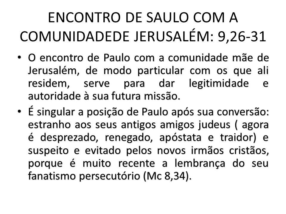 ENCONTRO DE SAULO COM A COMUNIDADEDE JERUSALÉM: 9,26-31 O encontro de Paulo com a comunidade mãe de Jerusalém, de modo particular com os que ali residem, serve para dar legitimidade e autoridade à sua futura missão.