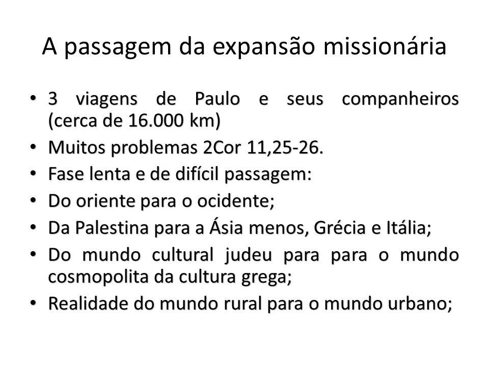 A passagem da expansão missionária 3 viagens de Paulo e seus companheiros (cerca de 16.000 km) 3 viagens de Paulo e seus companheiros (cerca de 16.000 km) Muitos problemas 2Cor 11,25-26.