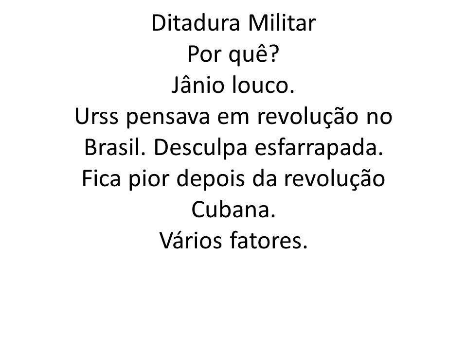 Ditadura Militar Por quê. Jânio louco. Urss pensava em revolução no Brasil.
