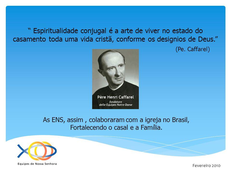 Fevereiro 2010 Espiritualidade conjugal é a arte de viver no estado do casamento toda uma vida cristã, conforme os designios de Deus. (Pe. Caffarel) A