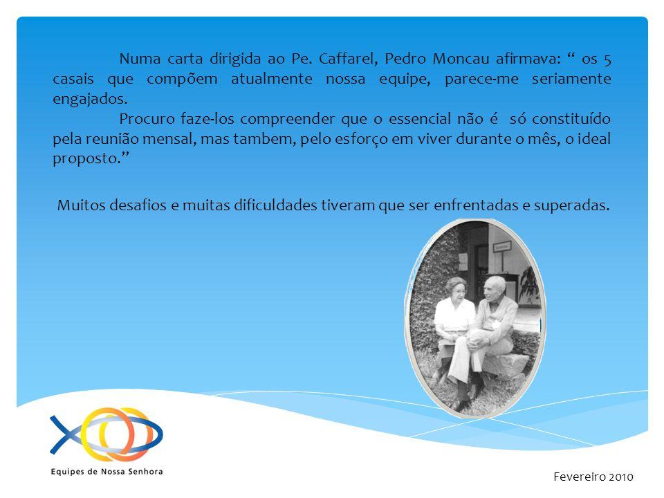Fevereiro 2010 Numa carta dirigida ao Pe. Caffarel, Pedro Moncau afirmava: os 5 casais que compõem atualmente nossa equipe, parece-me seriamente engaj