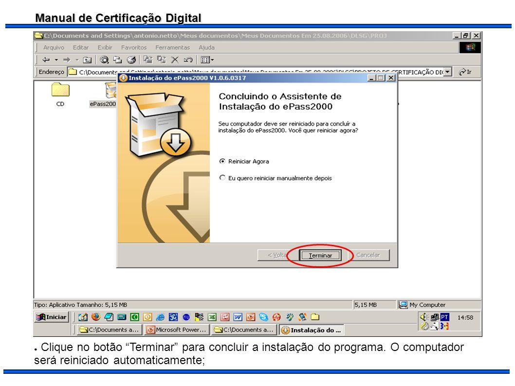 Manual de Certificação Digital Clique no botão Terminar para concluir a instalação do programa. O computador será reiniciado automaticamente;