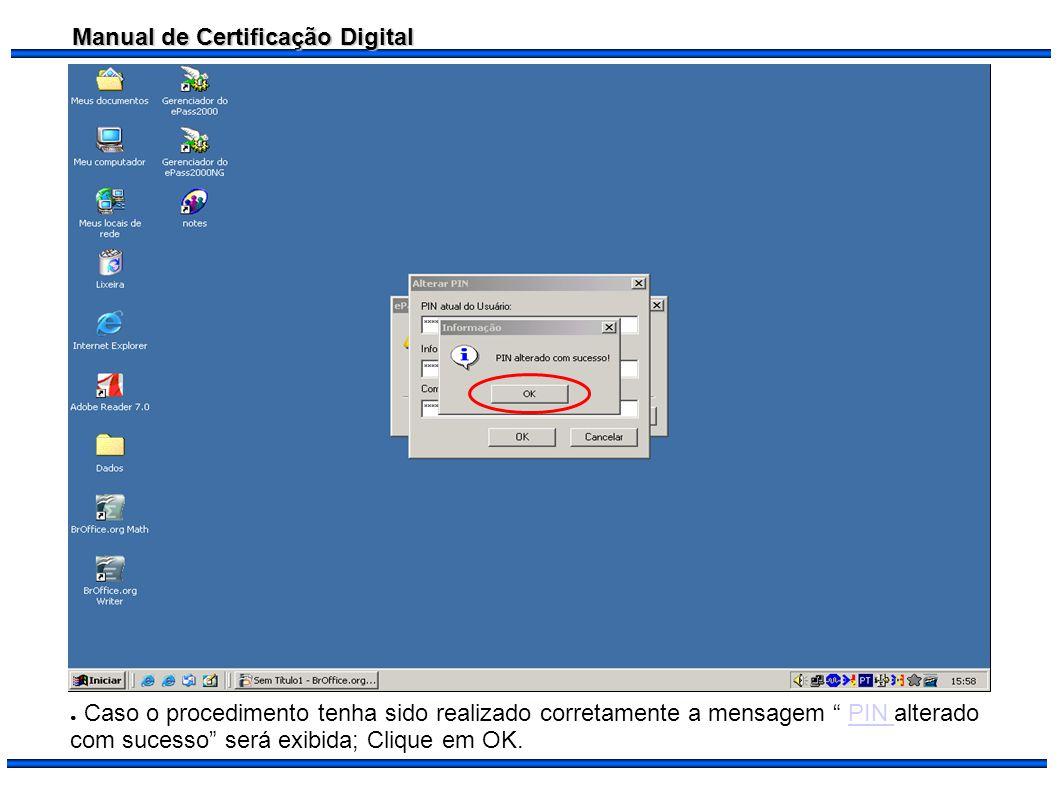 Manual de Certificação Digital Caso o procedimento tenha sido realizado corretamente a mensagem PIN alterado com sucesso será exibida; Clique em OK.PI
