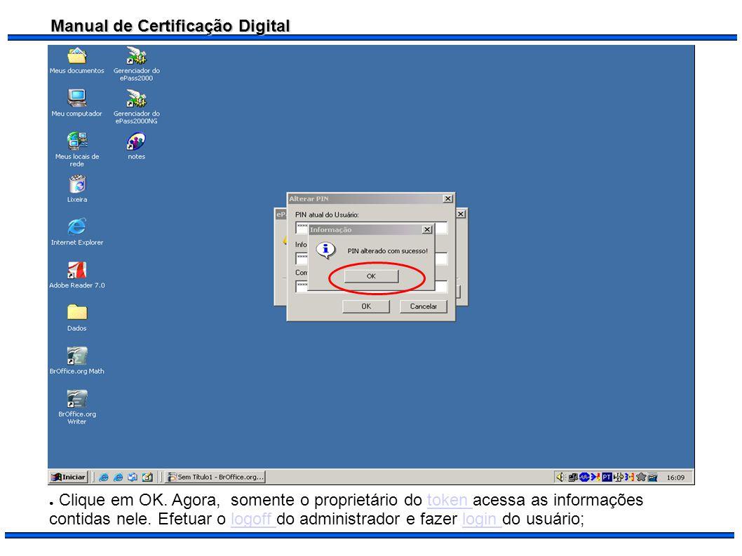 Manual de Certificação Digital Clique em OK. Agora, somente o proprietário do token acessa as informações contidas nele. Efetuar o logoff do administr
