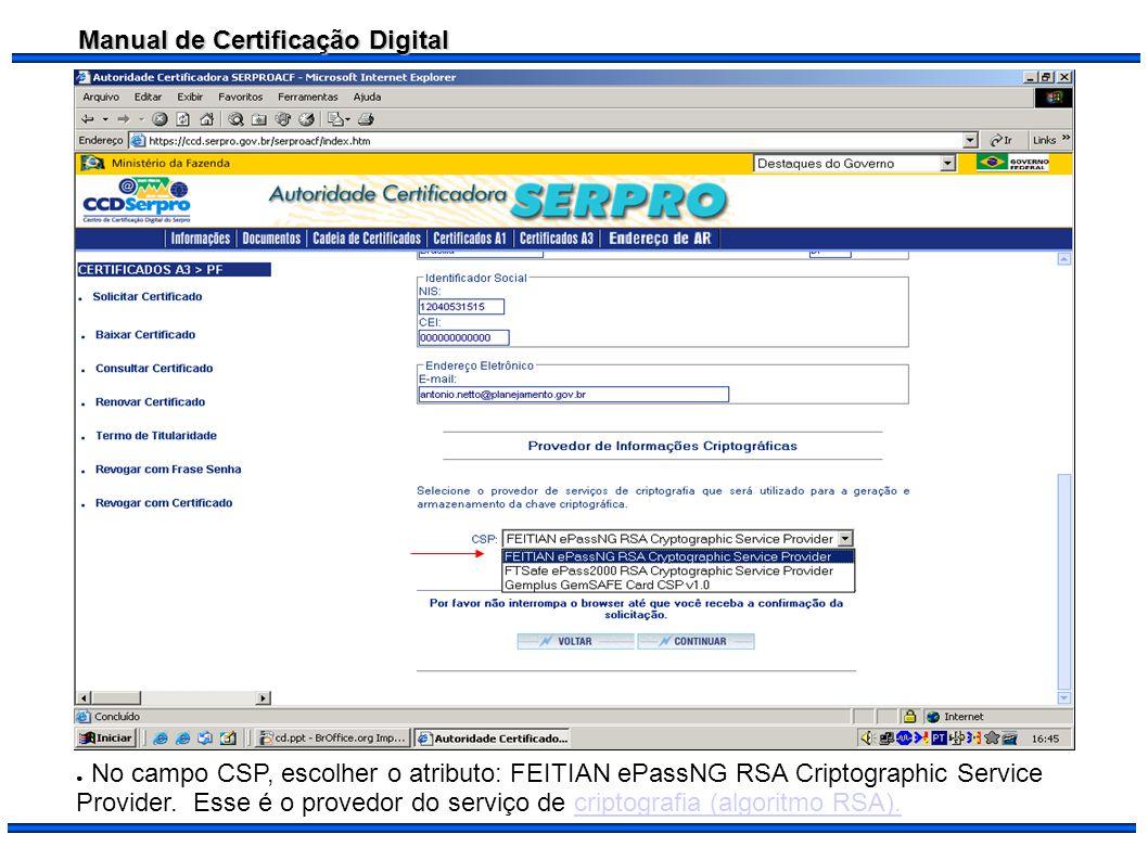 Manual de Certificação Digital No campo CSP, escolher o atributo: FEITIAN ePassNG RSA Criptographic Service Provider. Esse é o provedor do serviço de