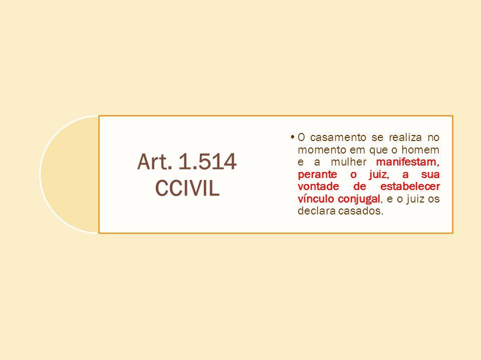 Art. 1.514 CCIVIL O casamento se realiza no momento em que o homem e a mulher manifestam, perante o juiz, a sua vontade de estabelecer vínculo conjuga