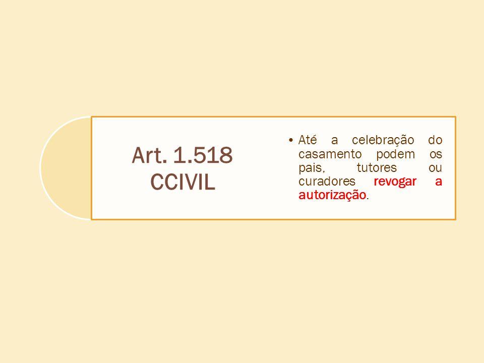 Art. 1.518 CCIVIL Até a celebração do casamento podem os pais, tutores ou curadores revogar a autorização.