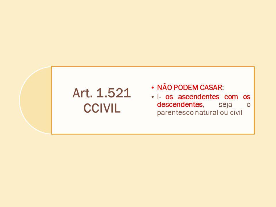 Art. 1.521 CCIVIL NÃO PODEM CASAR: I- os ascendentes com os descendentes, seja o parentesco natural ou civil