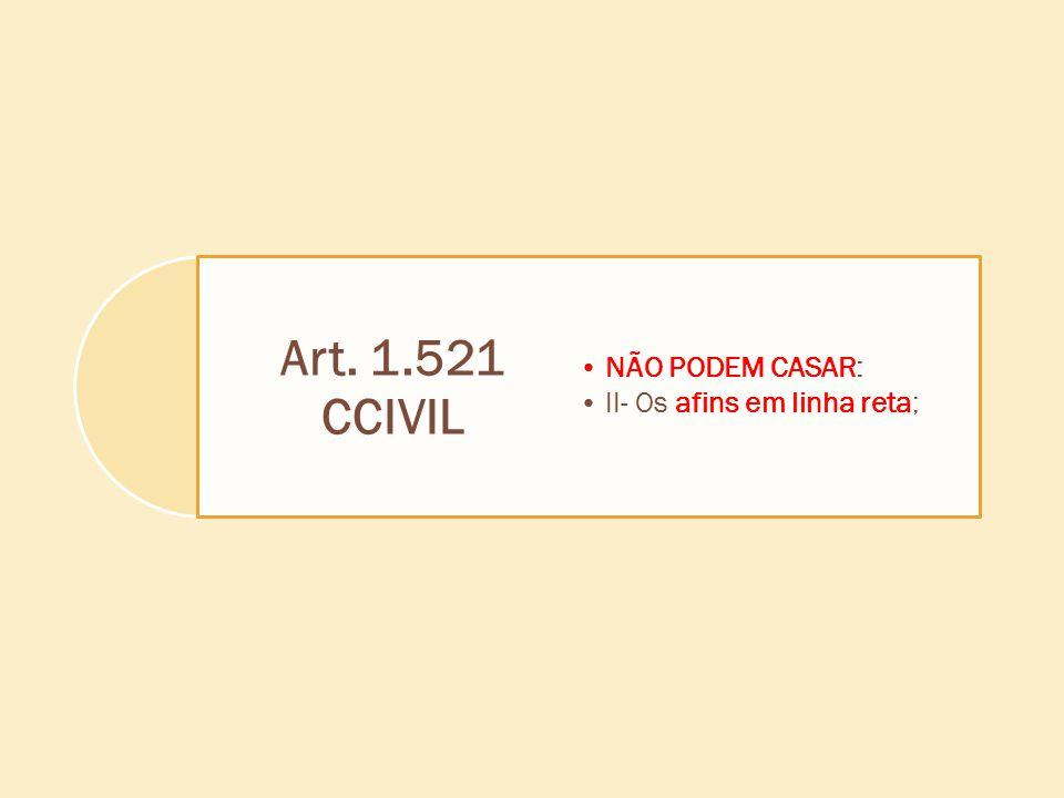 Art. 1.521 CCIVIL NÃO PODEM CASAR: II- Os afins em linha reta;