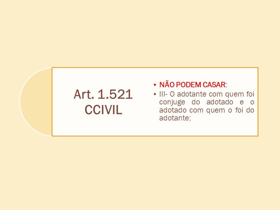 Art. 1.521 CCIVIL NÃO PODEM CASAR: III- O adotante com quem foi conjuge do adotado e o adotado com quem o foi do adotante;