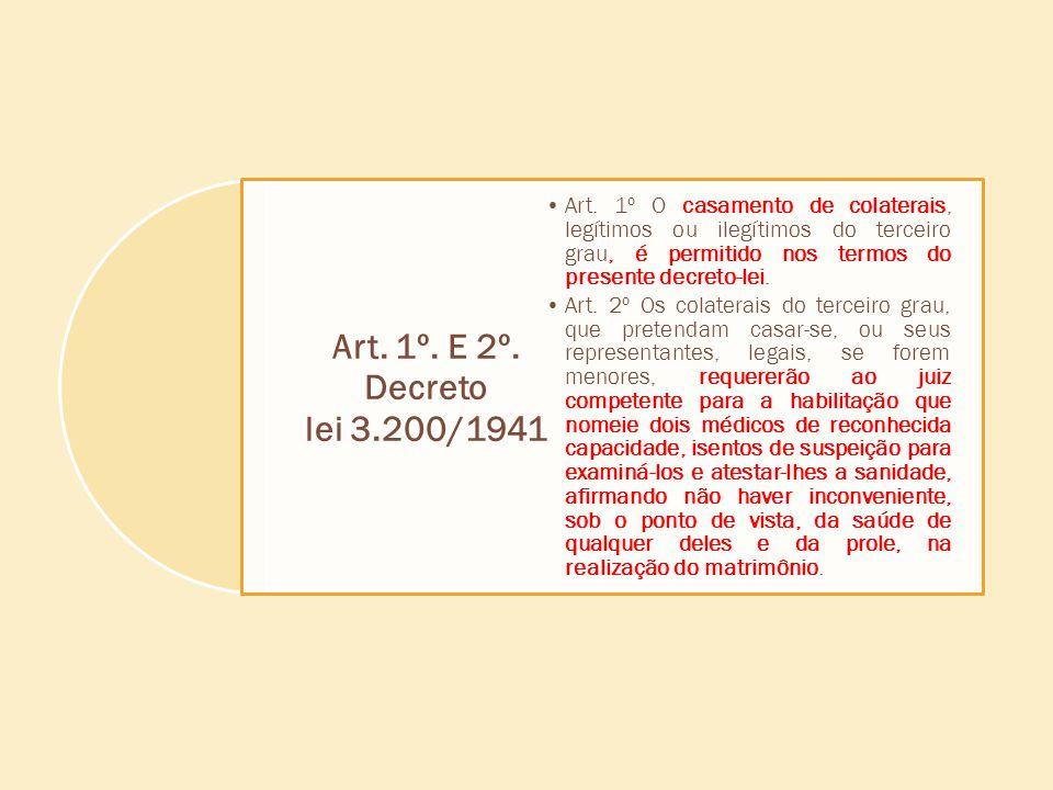 Art. 1º. E 2º. Decreto lei 3.200/1941 Art. 1º O casamento de colaterais, legítimos ou ilegítimos do terceiro grau, é permitido nos termos do presente
