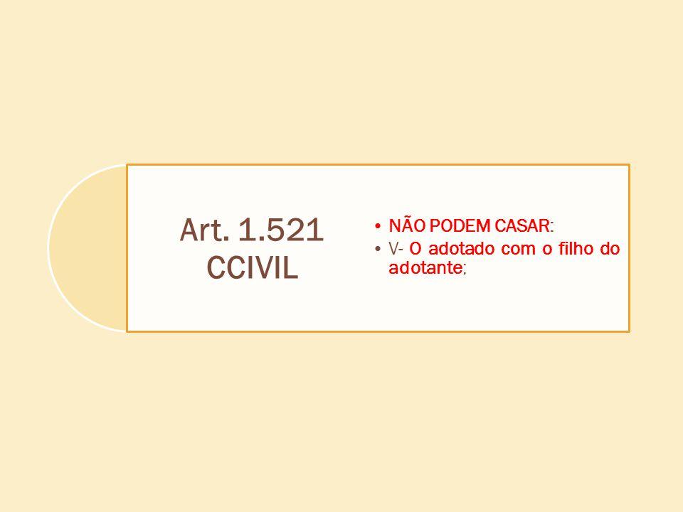 Art. 1.521 CCIVIL NÃO PODEM CASAR: V- O adotado com o filho do adotante;