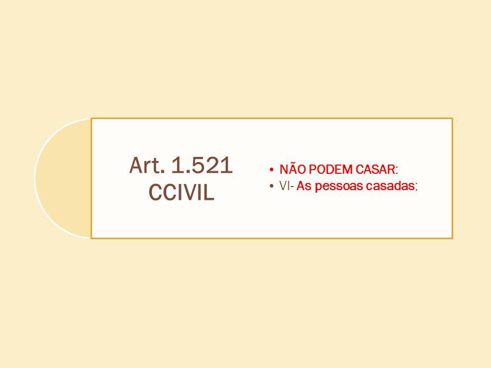 Art. 1.521 CCIVIL NÃO PODEM CASAR: VI- As pessoas casadas;