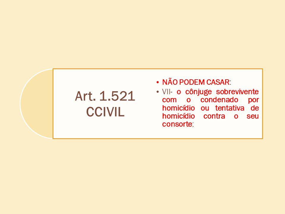 Art. 1.521 CCIVIL NÃO PODEM CASAR: VII- o cônjuge sobrevivente com o condenado por homicídio ou tentativa de homicídio contra o seu consorte;