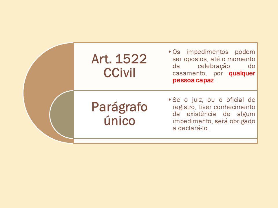 Art. 1522 CCivil Parágrafo único Os impedimentos podem ser opostos, até o momento da celebração do casamento, por qualquer pessoa capaz. Se o juiz, ou