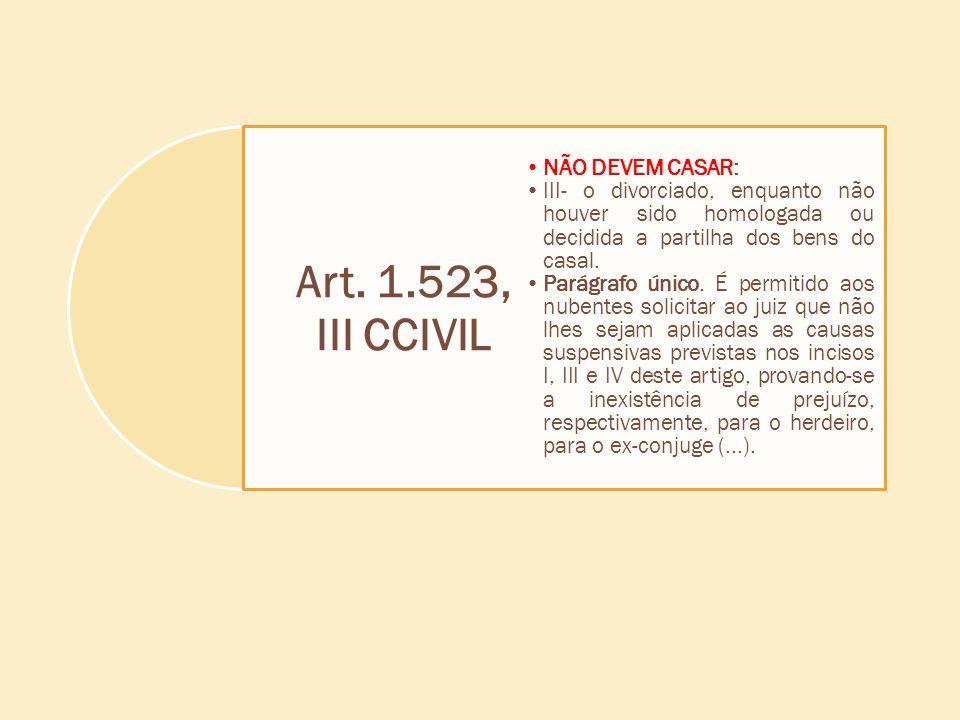 Art. 1.523, III CCIVIL NÃO DEVEM CASAR: III- o divorciado, enquanto não houver sido homologada ou decidida a partilha dos bens do casal. Parágrafo úni