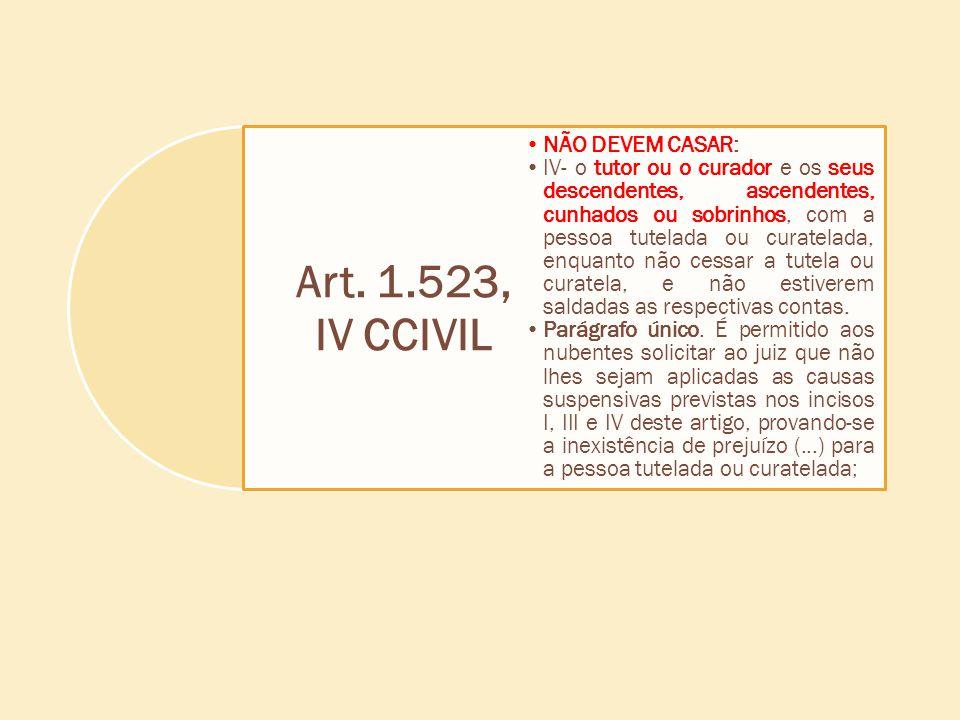 Art. 1.523, IV CCIVIL NÃO DEVEM CASAR: IV- o tutor ou o curador e os seus descendentes, ascendentes, cunhados ou sobrinhos, com a pessoa tutelada ou c