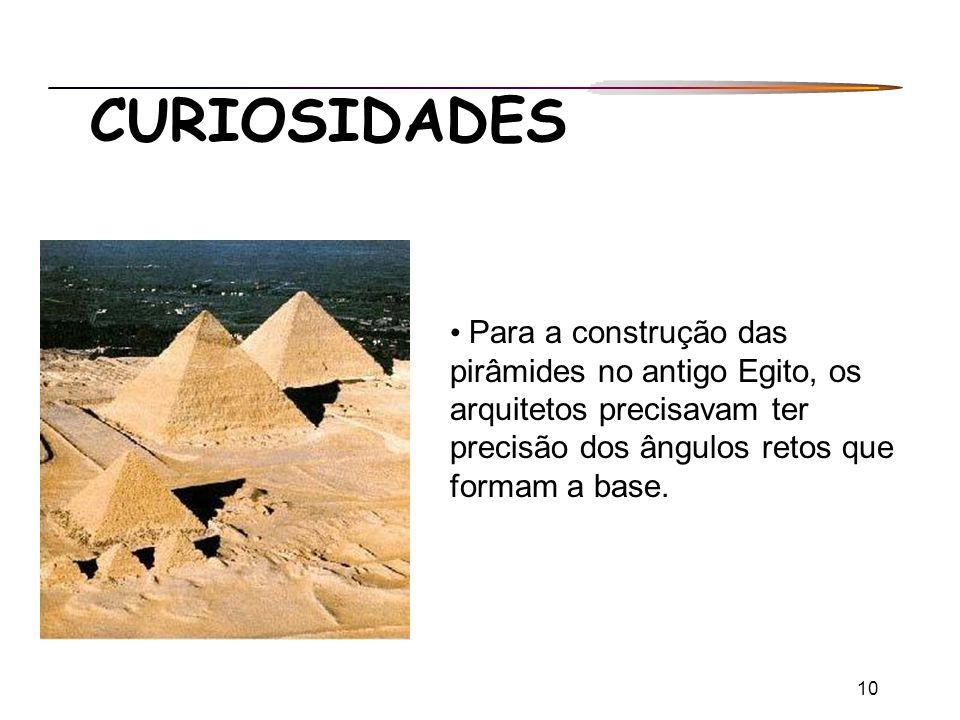 10 CURIOSIDADES Para a construção das pirâmides no antigo Egito, os arquitetos precisavam ter precisão dos ângulos retos que formam a base.