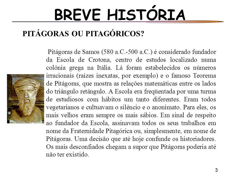 3 BREVE HISTÓRIA PITÁGORAS OU PITAGÓRICOS? Pitágoras de Samos (580 a.C.-500 a.C.) é considerado fundador da Escola de Crotona, centro de estudos local
