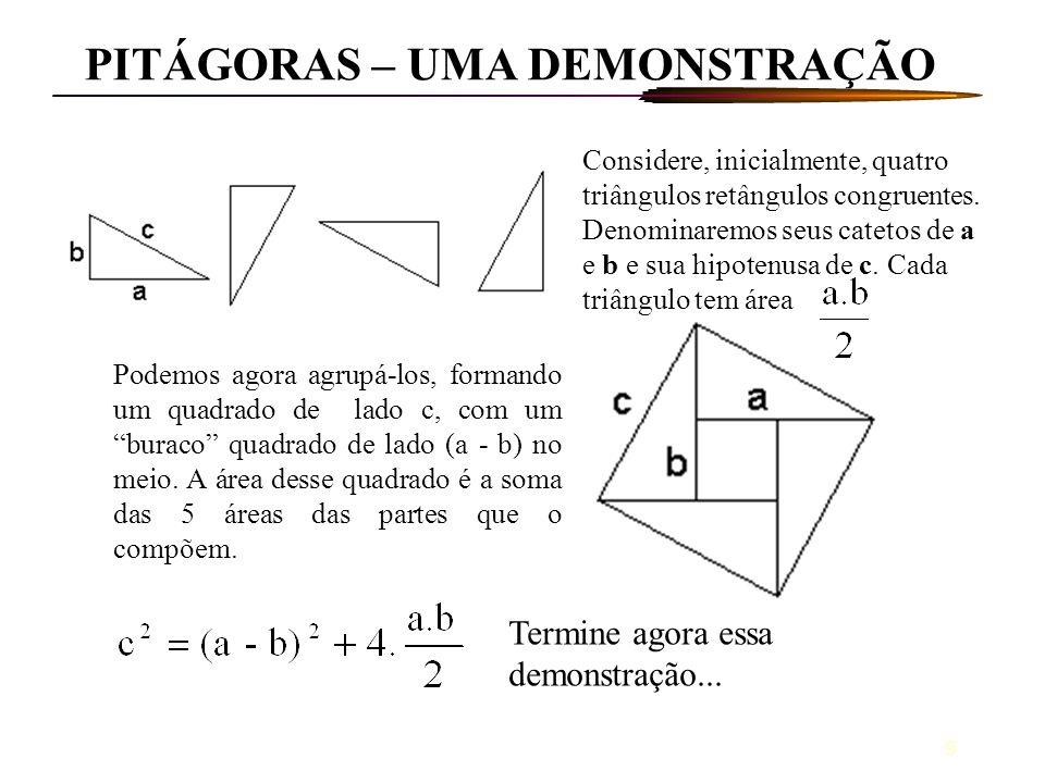 9 PITÁGORAS – UMA DEMONSTRAÇÃO Considere, inicialmente, quatro triângulos retângulos congruentes. Denominaremos seus catetos de a e b e sua hipotenusa