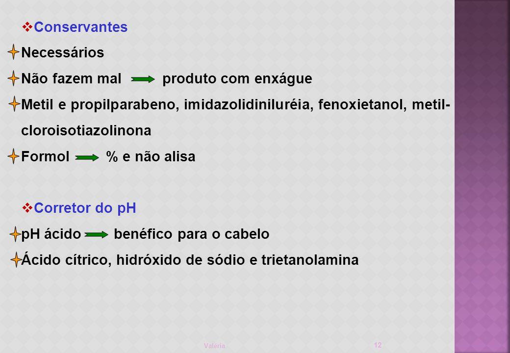 Valéria 12 Conservantes Necessários Não fazem malproduto com enxágue Metil e propilparabeno, imidazolidiniluréia, fenoxietanol, metil- cloroisotiazolinona Formol % e não alisa Corretor do pH pH ácido benéfico para o cabelo Ácido cítrico, hidróxido de sódio e trietanolamina