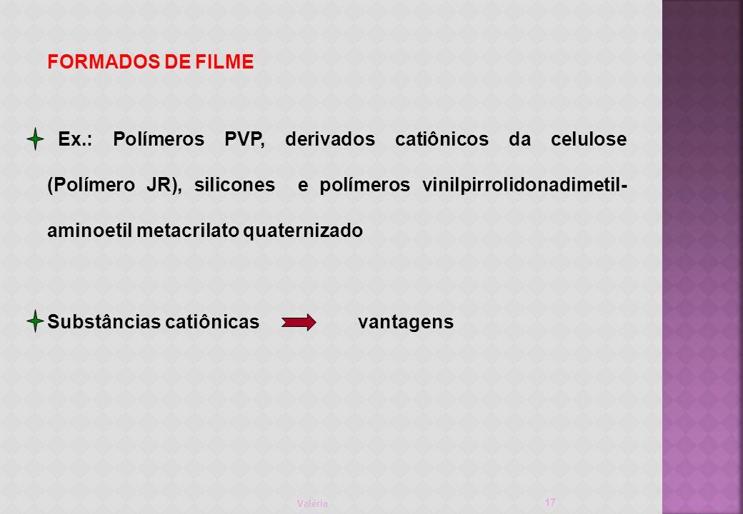 Valéria 17 FORMADOS DE FILME Ex.: Polímeros PVP, derivados catiônicos da celulose (Polímero JR), silicones e polímeros vinilpirrolidonadimetil- aminoetil metacrilato quaternizado Substâncias catiônicas vantagens