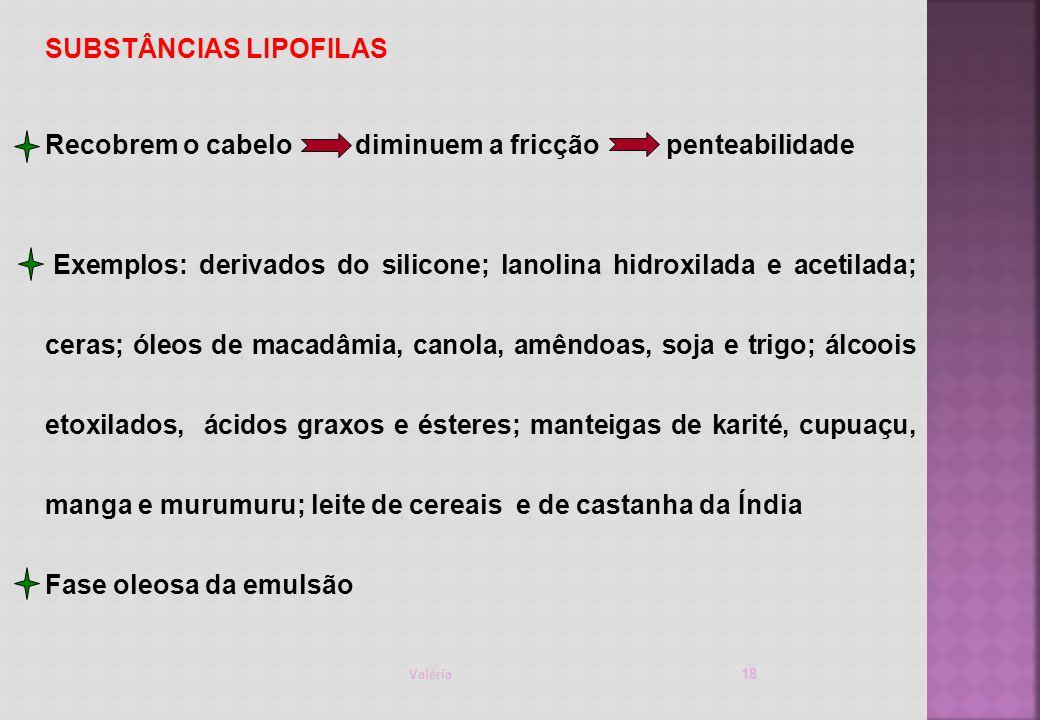 Valéria 18 SUBSTÂNCIAS LIPOFILAS Recobrem o cabelo diminuem a fricção penteabilidade Exemplos: derivados do silicone; lanolina hidroxilada e acetilada; ceras; óleos de macadâmia, canola, amêndoas, soja e trigo; álcoois etoxilados, ácidos graxos e ésteres; manteigas de karité, cupuaçu, manga e murumuru; leite de cereais e de castanha da Índia Fase oleosa da emulsão