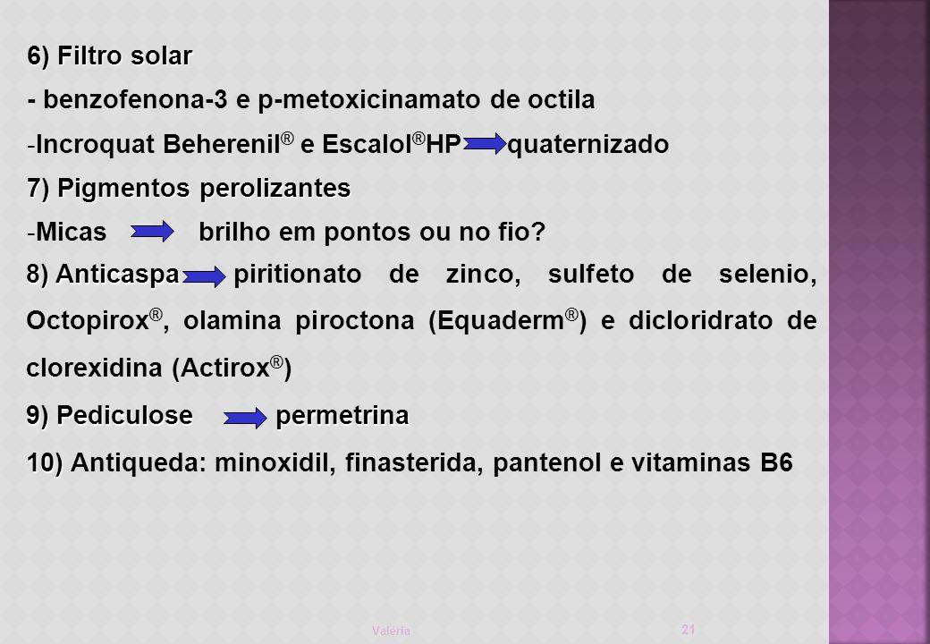 Valéria 21 6) Filtro solar - benzofenona-3 e p-metoxicinamato de octila -Incroquat Beherenil ® e Escalol ® HP quaternizado 7) Pigmentos perolizantes -Micas brilho em pontos ou no fio.