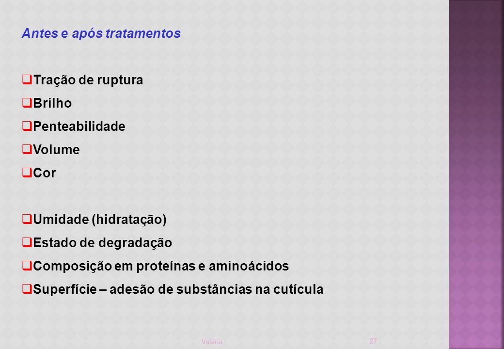 Valéria 27 Antes e após tratamentos Tração de ruptura Brilho Penteabilidade Volume Cor Umidade (hidratação) Estado de degradação Composição em proteínas e aminoácidos Superfície – adesão de substâncias na cutícula