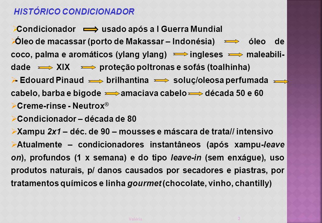 Valéria HISTÓRICO CONDICIONADOR 3 Óleo de macassar (porto de Makassar – Indonésia)óleo de coco, palma e aromáticos (ylang ylang) ingleses maleabili- dade XIX proteção poltronas e sofás (toalhinha) - Edouard Pinaud brilhantina soluç/oleosa perfumada cabelo, barba e bigode amaciava cabelo década 50 e 60 Creme-rinse - Neutrox ® Condicionador – década de 80 Xampu 2x1 – déc.