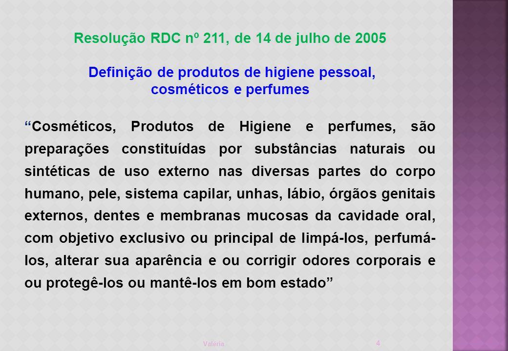 Valéria 4 Resolução RDC nº 211, de 14 de julho de 2005 Definição de produtos de higiene pessoal, cosméticos e perfumes Cosméticos, Produtos de Higiene e perfumes, são preparações constituídas por substâncias naturais ou sintéticas de uso externo nas diversas partes do corpo humano, pele, sistema capilar, unhas, lábio, órgãos genitais externos, dentes e membranas mucosas da cavidade oral, com objetivo exclusivo ou principal de limpá-los, perfumá- los, alterar sua aparência e ou corrigir odores corporais e ou protegê-los ou mantê-los em bom estado