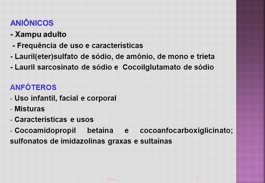 ANIÔNICOS - Xampu adulto - Frequência de uso e características - Lauril(eter)sulfato de sódio, de amônio, de mono e trieta - Lauril sarcosinato de sódio e Cocoilglutamato de sódio Valéria 8 ANFÓTEROS - Uso infantil, facial e corporal - Misturas - Características e usos - Cocoamidopropil betaína e cocoanfocarboxiglicinato; sulfonatos de imidazolinas graxas e sultaínas