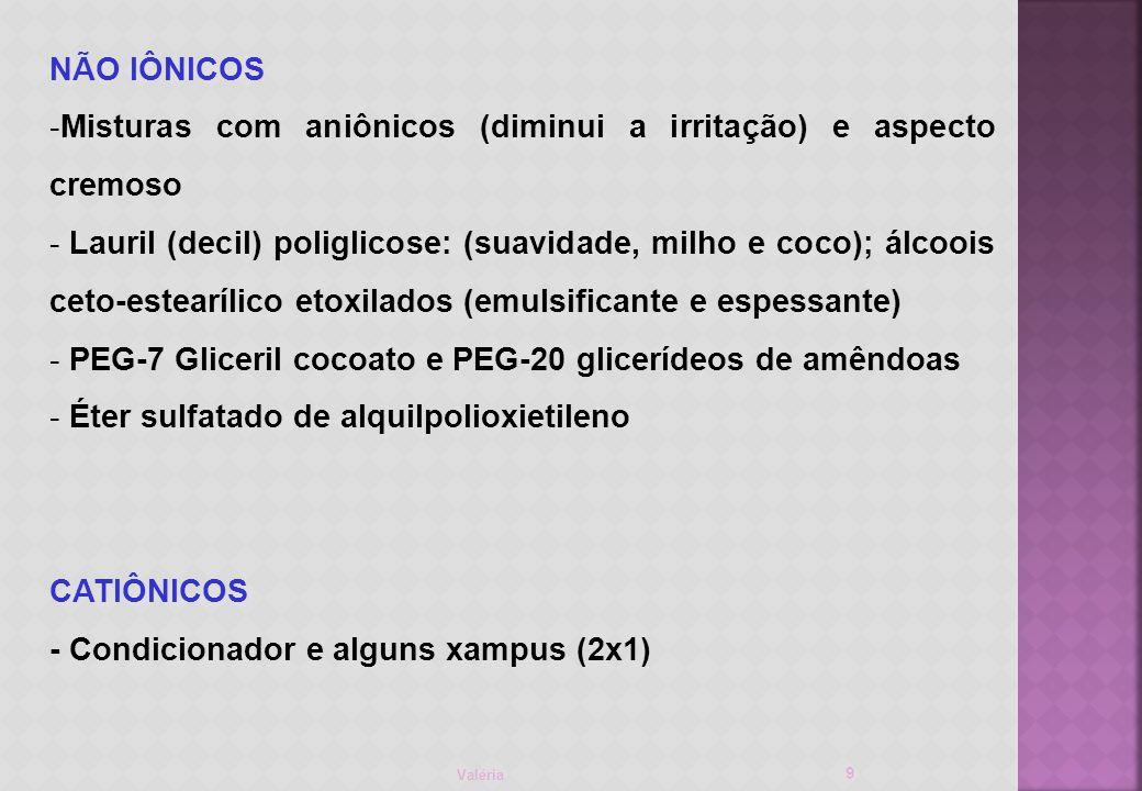 Valéria 9 NÃO IÔNICOS -Misturas com aniônicos (diminui a irritação) e aspecto cremoso - Lauril (decil) poliglicose: (suavidade, milho e coco); álcoois ceto-estearílico etoxilados (emulsificante e espessante) - PEG-7 Gliceril cocoato e PEG-20 glicerídeos de amêndoas - Éter sulfatado de alquilpolioxietileno CATIÔNICOS - Condicionador e alguns xampus (2x1)