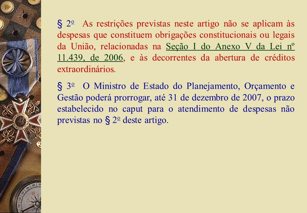 § 2 o As restrições previstas neste artigo não se aplicam às despesas que constituem obrigações constitucionais ou legais da União, relacionadas na Seção I do Anexo V da Lei nº 11.439, de 2006, e às decorrentes da abertura de créditos extraordinários.Seção I do Anexo V da Lei nº 11.439, de 2006 § 3 o O Ministro de Estado do Planejamento, Orçamento e Gestão poderá prorrogar, até 31 de dezembro de 2007, o prazo estabelecido no caput para o atendimento de despesas não previstas no § 2 o deste artigo.