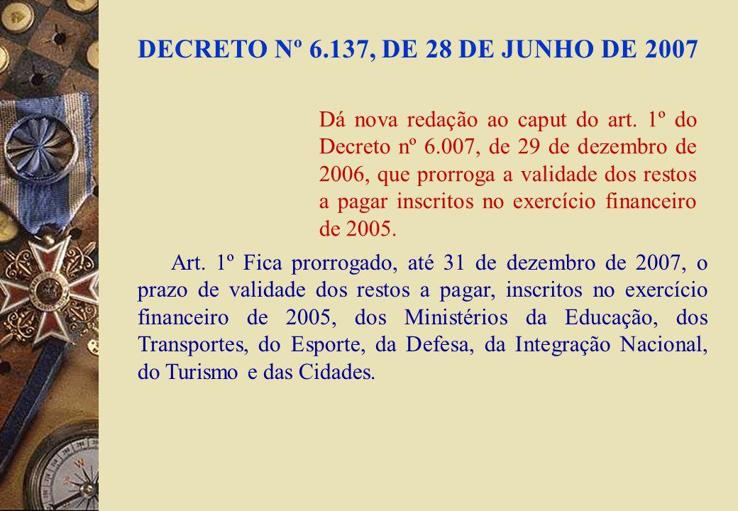 DECRETO Nº 6.137, DE 28 DE JUNHO DE 2007 Art. 1º Fica prorrogado, até 31 de dezembro de 2007, o prazo de validade dos restos a pagar, inscritos no exe