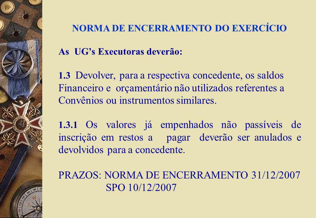 NORMA DE ENCERRAMENTO DO EXERCÍCIO As UGs Executoras deverão: 1.3 Devolver, para a respectiva concedente, os saldos Financeiro e orçamentário não utilizados referentes a Convênios ou instrumentos similares.