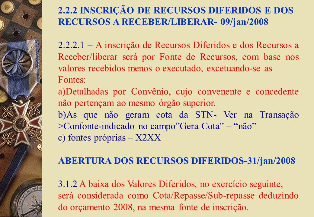 2.2.2 INSCRIÇÃO DE RECURSOS DIFERIDOS E DOS RECURSOS A RECEBER/LIBERAR- 09/jan/2008 2.2.2.1 – A inscrição de Recursos Diferidos e dos Recursos a Receber/liberar será por Fonte de Recursos, com base nos valores recebidos menos o executado, excetuando-se as Fontes: a)Detalhadas por Convênio, cujo convenente e concedente não pertençam ao mesmo órgão superior.