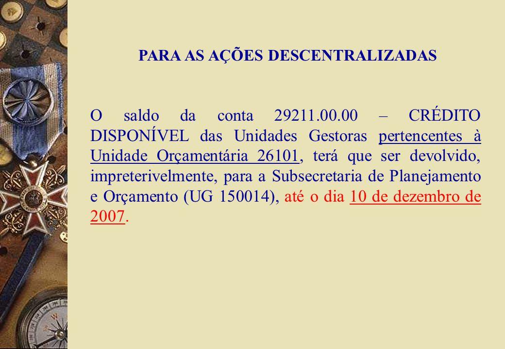 PARA AS AÇÕES DESCENTRALIZADAS O saldo da conta 29211.00.00 – CRÉDITO DISPONÍVEL das Unidades Gestoras pertencentes à Unidade Orçamentária 26101, terá que ser devolvido, impreterivelmente, para a Subsecretaria de Planejamento e Orçamento (UG 150014), até o dia 10 de dezembro de 2007.