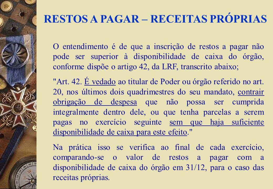 RESTOS A PAGAR – RECEITAS PRÓPRIAS O entendimento é de que a inscrição de restos a pagar não pode ser superior à disponibilidade de caixa do órgão, conforme dispõe o artigo 42, da LRF, transcrito abaixo; Art.