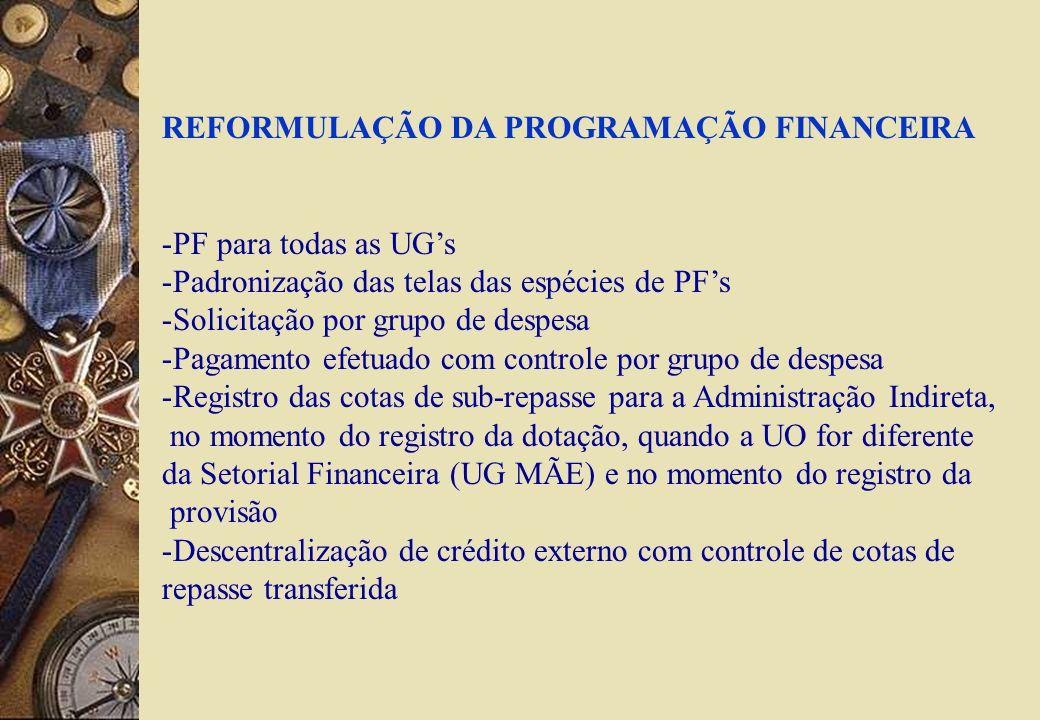 REFORMULAÇÃO DA PROGRAMAÇÃO FINANCEIRA -PF para todas as UGs -Padronização das telas das espécies de PFs -Solicitação por grupo de despesa -Pagamento efetuado com controle por grupo de despesa -Registro das cotas de sub-repasse para a Administração Indireta, no momento do registro da dotação, quando a UO for diferente da Setorial Financeira (UG MÃE) e no momento do registro da provisão -Descentralização de crédito externo com controle de cotas de repasse transferida