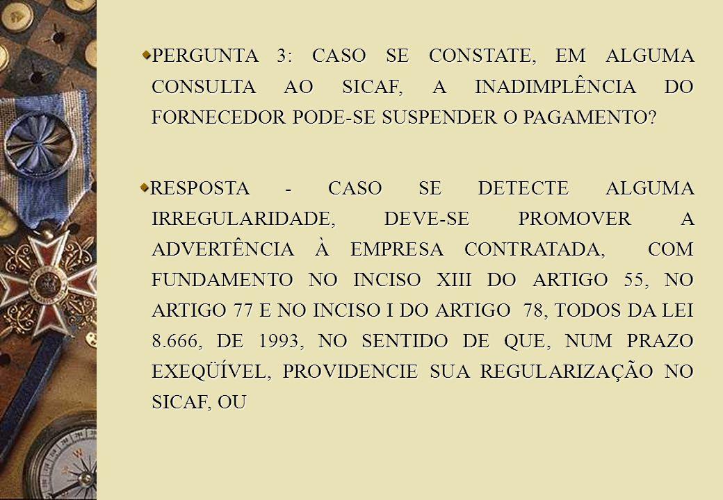 PERGUNTA 3: CASO SE CONSTATE, EM ALGUMA CONSULTA AO SICAF, A INADIMPLÊNCIA DO FORNECEDOR PODE-SE SUSPENDER O PAGAMENTO.
