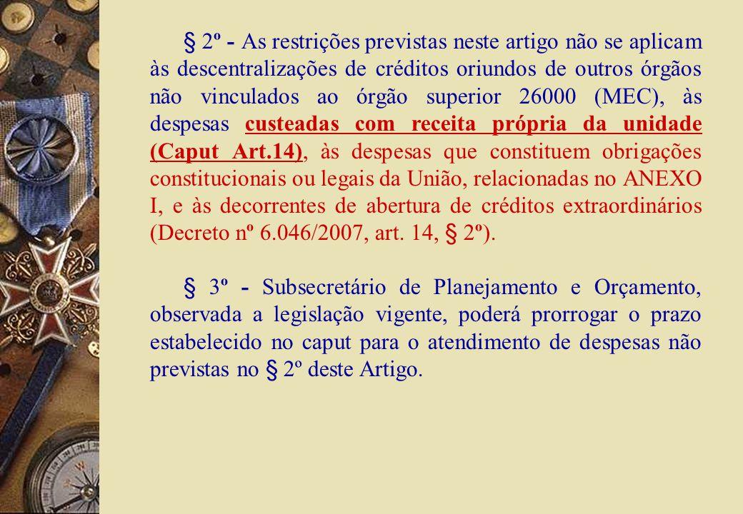 § 2º - As restrições previstas neste artigo não se aplicam às descentralizações de créditos oriundos de outros órgãos não vinculados ao órgão superior 26000 (MEC), às despesas custeadas com receita própria da unidade (Caput Art.14), às despesas que constituem obrigações constitucionais ou legais da União, relacionadas no ANEXO I, e às decorrentes de abertura de créditos extraordinários (Decreto nº 6.046/2007, art.
