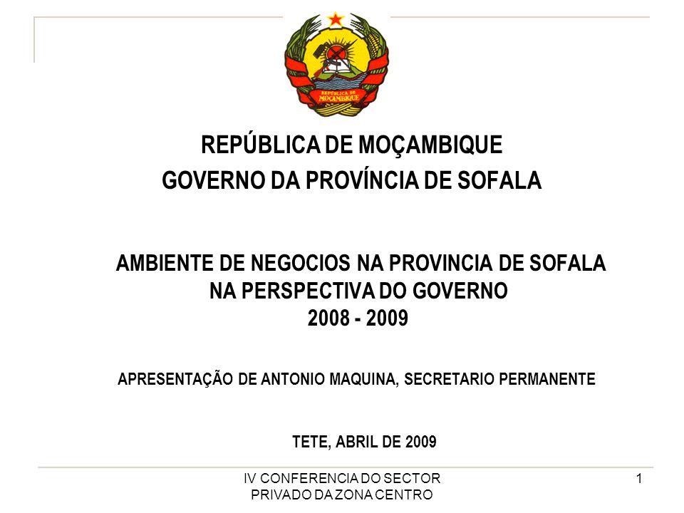 IV CONFERENCIA DO SECTOR PRIVADO DA ZONA CENTRO 1 AMBIENTE DE NEGOCIOS NA PROVINCIA DE SOFALA NA PERSPECTIVA DO GOVERNO 2008 - 2009 REPÚBLICA DE MOÇAMBIQUE GOVERNO DA PROVÍNCIA DE SOFALA APRESENTAÇÃO DE ANTONIO MAQUINA, SECRETARIO PERMANENTE TETE, ABRIL DE 2009