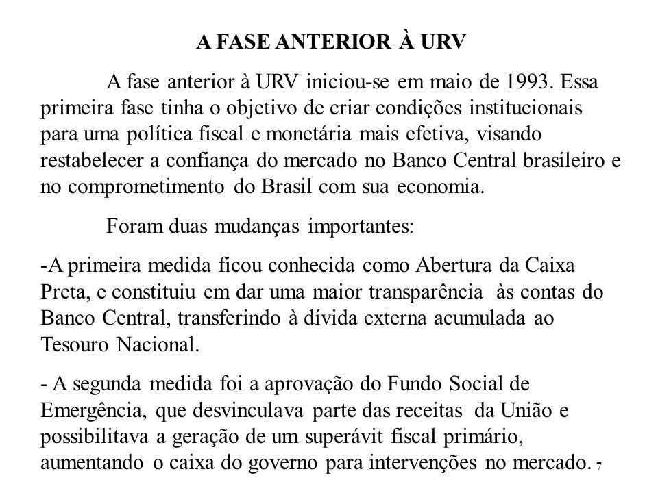 7 A FASE ANTERIOR À URV A fase anterior à URV iniciou-se em maio de 1993. Essa primeira fase tinha o objetivo de criar condições institucionais para u
