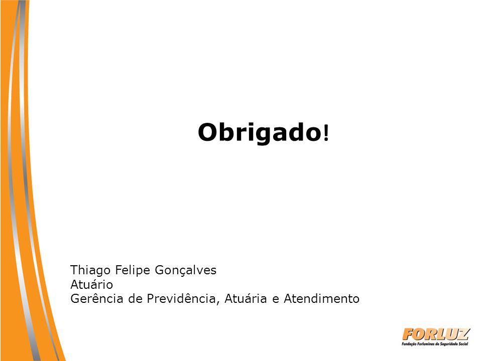 Obrigado ! Thiago Felipe Gonçalves Atuário Gerência de Previdência, Atuária e Atendimento